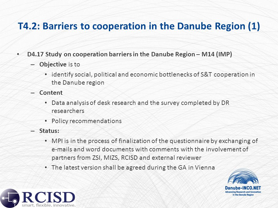 T4.2: Barriers to cooperation in the Danube Region (1) D4.17 Study on cooperation barriers in the Danube Region – M14 (IMP) – Objective is to identify social, political and economic bottlenecks of S&T cooperation in the Danube region – Content Data analysis of desk research and the survey completed by DR researchers Policy recommendations – Status: MPI is in the process of finalization of the questionnaire by exchanging of e-mails and word documents with comments with the involvement of partners from ZSI, MIZS, RCISD and external reviewer The latest version shall be agreed during the GA in Vienna