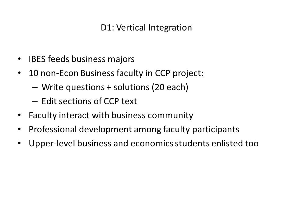 D1: Vertical Integration IBES feeds business majors 10 non-Econ Business faculty in CCP project: – Write questions + solutions (20 each) – Edit sections of CCP text Faculty interact with business community Professional development among faculty participants Upper-level business and economics students enlisted too
