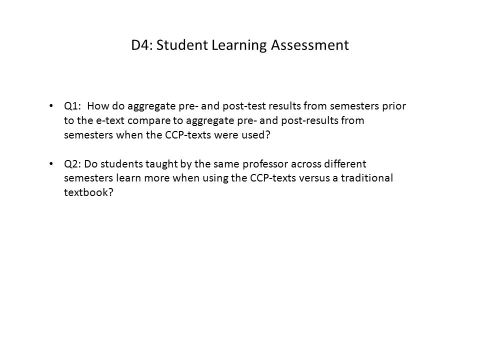 D4: Student Assessment Results Summary Answer to Q1: The differences (improvement) between pre- and post-test scores between years where the e-text was used and when it was not used were compared.