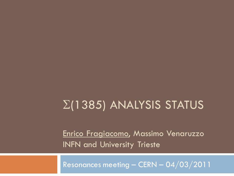  (1385) ANALYSIS STATUS Enrico Fragiacomo, Massimo Venaruzzo INFN and University Trieste Resonances meeting – CERN – 04/03/2011