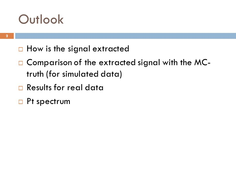 Outlook  How is the signal extracted  Comparison of the extracted signal with the MC- truth (for simulated data)  Results for real data  Pt spectr