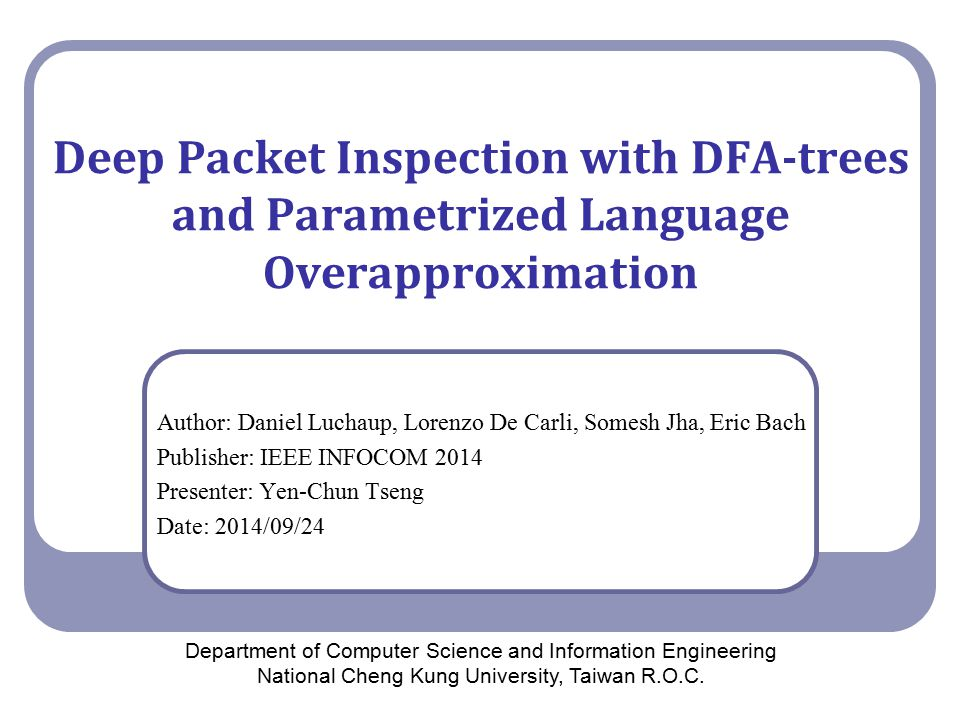 Deep Packet Inspection with DFA-trees and Parametrized Language Overapproximation Author: Daniel Luchaup, Lorenzo De Carli, Somesh Jha, Eric Bach Publisher: IEEE INFOCOM 2014 Presenter: Yen-Chun Tseng Date: 2014/09/24 Department of Computer Science and Information Engineering National Cheng Kung University, Taiwan R.O.C.