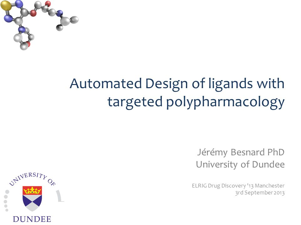 Automated Design of ligands with targeted polypharmacology Jérémy Besnard PhD University of Dundee ELRIG Drug Discovery 13 Manchester 3rd September 2013 Medicinal Informatics