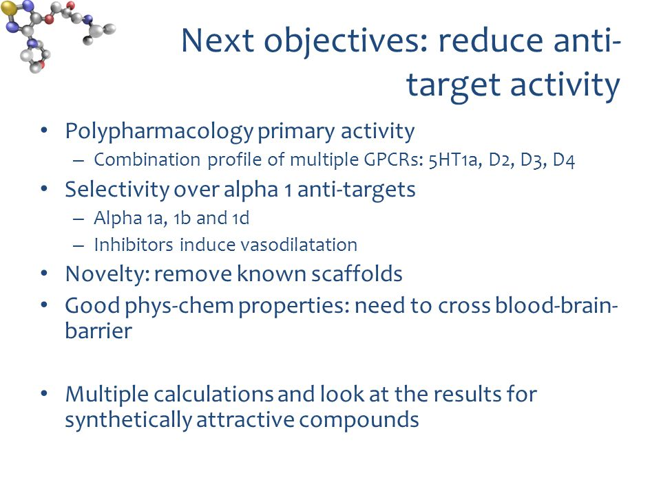 Next objectives: reduce anti- target activity Polypharmacology primary activity – Combination profile of multiple GPCRs: 5HT1a, D2, D3, D4 Selectivity over alpha 1 anti-targets – Alpha 1a, 1b and 1d – Inhibitors induce vasodilatation Novelty: remove known scaffolds Good phys-chem properties: need to cross blood-brain- barrier Multiple calculations and look at the results for synthetically attractive compounds