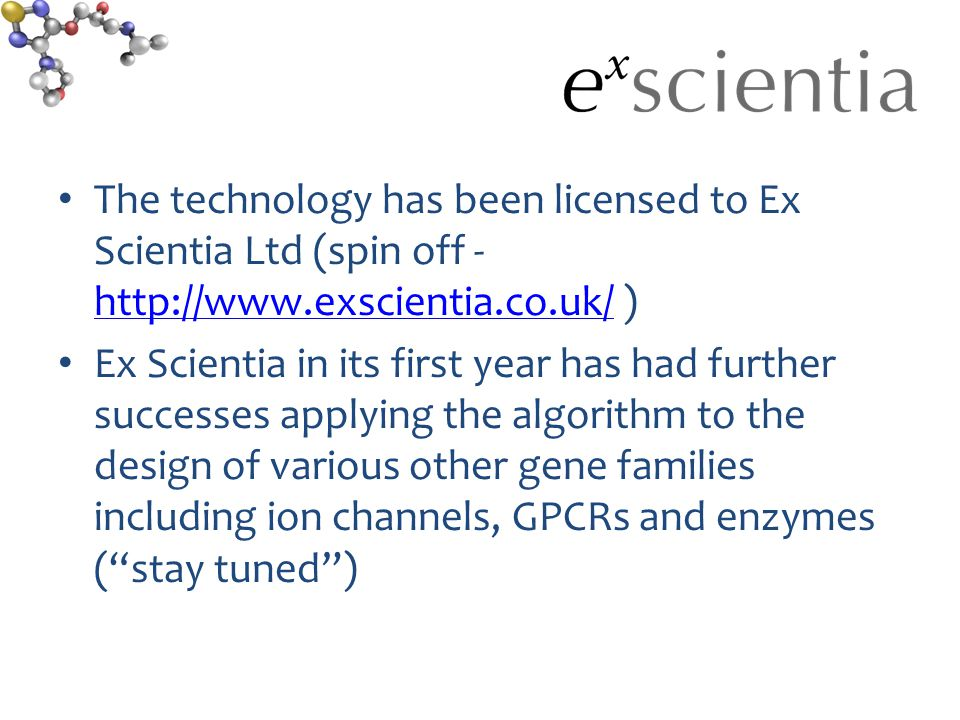 The technology has been licensed to Ex Scientia Ltd (spin off - http://www.exscientia.co.uk/ ) http://www.exscientia.co.uk/ Ex Scientia in its first year has had further successes applying the algorithm to the design of various other gene families including ion channels, GPCRs and enzymes ( stay tuned )