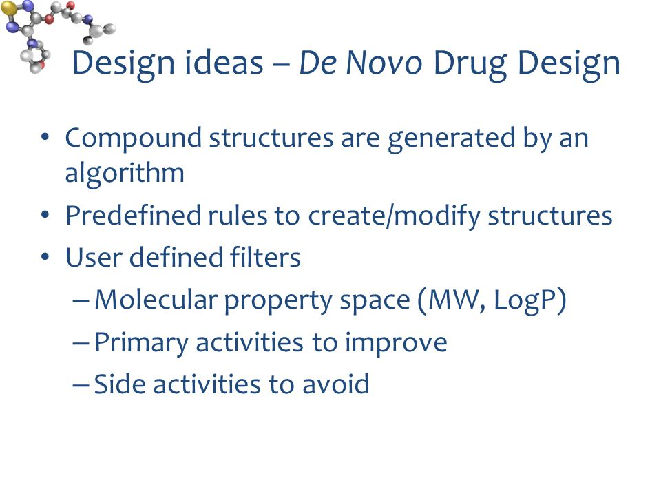 Design ideas – De Novo Drug Design Compound structures are generated by an algorithm Predefined rules to create/modify structures User defined filters – Molecular property space (MW, LogP) – Primary activities to improve – Side activities to avoid