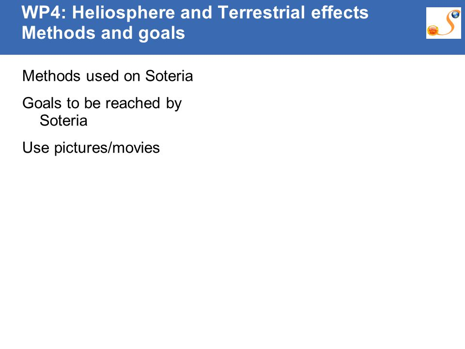 10:09:30 AM WP4: Heliosphere and Terrestrial effects Methods and goals Methods used on Soteria Goals to be reached by Soteria Use pictures/movies