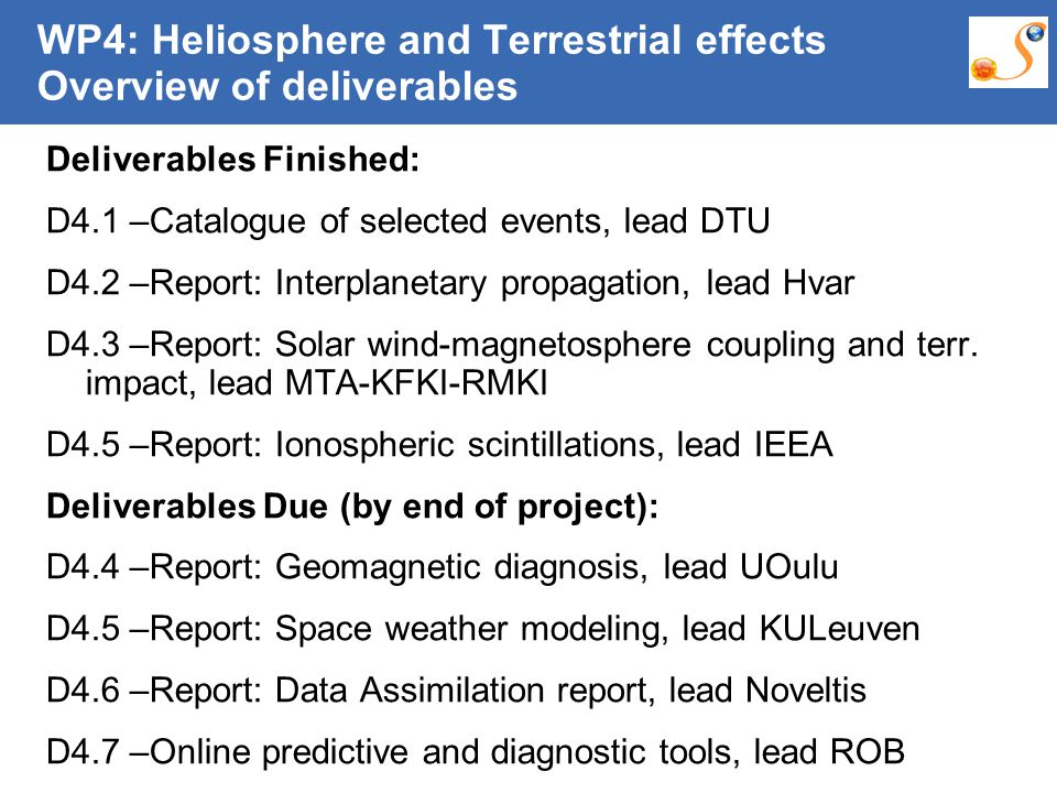 10:09:30 AM WP4: Heliosphere and Terrestrial effects Overview of deliverables Deliverables Finished: D4.1 –Catalogue of selected events, lead DTU D4.2 –Report: Interplanetary propagation, lead Hvar D4.3 –Report: Solar wind-magnetosphere coupling and terr.