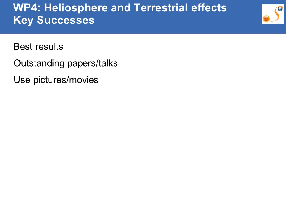 10:09:30 AM WP4: Heliosphere and Terrestrial effects Key Successes Best results Outstanding papers/talks Use pictures/movies