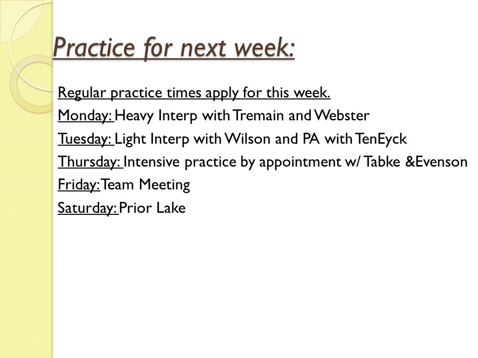 Practice for next week: Regular practice times apply for this week. Monday: Heavy Interp with Tremain and Webster Tuesday: Light Interp with Wilson an