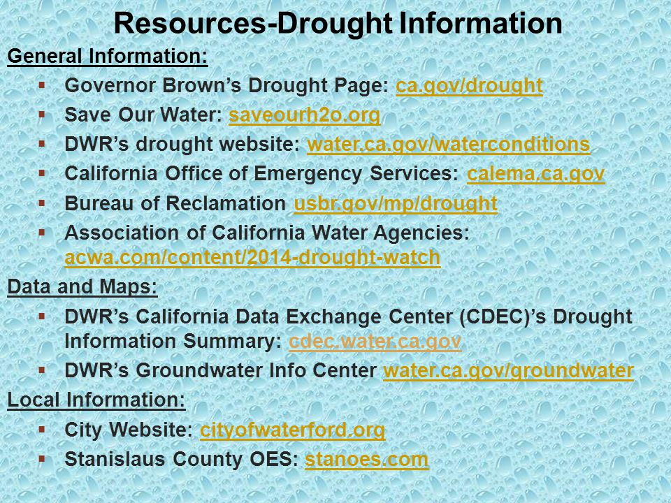 General Information:  Governor Brown's Drought Page: ca.gov/droughtca.gov/drought  Save Our Water: saveourh2o.orgsaveourh2o.org  DWR's drought website: water.ca.gov/waterconditionswater.ca.gov/waterconditions  California Office of Emergency Services: calema.ca.govcalema.ca.gov  Bureau of Reclamation usbr.gov/mp/droughtusbr.gov/mp/drought  Association of California Water Agencies: acwa.com/content/2014-drought-watch acwa.com/content/2014-drought-watch Data and Maps:  DWR's California Data Exchange Center (CDEC)'s Drought Information Summary: cdec.water.ca.gov  DWR's Groundwater Info Center water.ca.gov/groundwaterwater.ca.gov/groundwater Local Information:  City Website: cityofwaterford.orgcityofwaterford.org  Stanislaus County OES: stanoes.comstanoes.com Resources-Drought Information