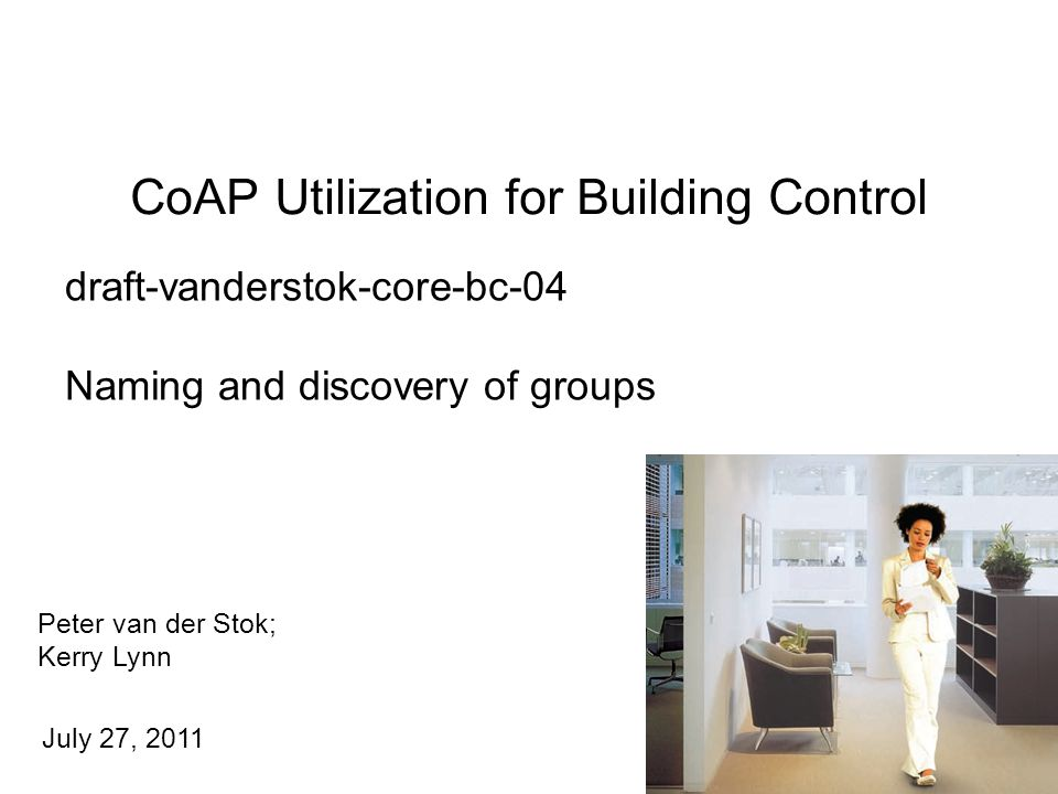 Peter van der Stok; Kerry Lynn July 27, 2011 CoAP Utilization for Building Control 1 draft-vanderstok-core-bc-04 Naming and discovery of groups