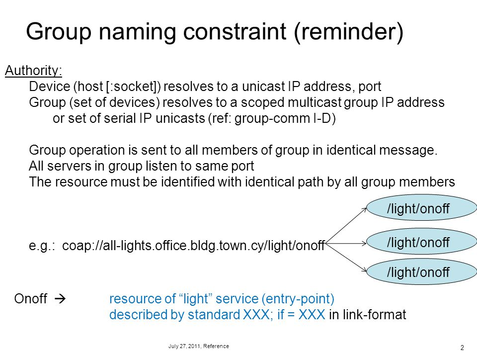 July 27, 2011, Reference Group naming constraint (reminder) 2 Authority: Device (host [:socket]) resolves to a unicast IP address, port Group (set of devices) resolves to a scoped multicast group IP address or set of serial IP unicasts (ref: group-comm I-D) Group operation is sent to all members of group in identical message.