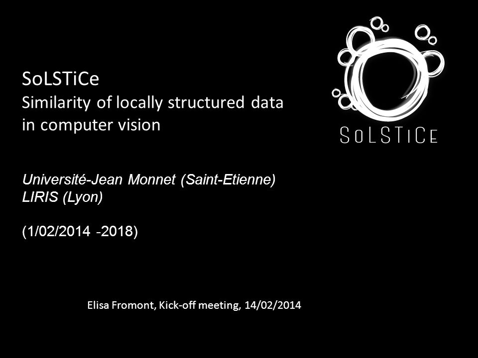 SoLSTiCe Similarity of locally structured data in computer vision Université-Jean Monnet (Saint-Etienne) LIRIS (Lyon) (1/02/2014 -2018) Elisa Fromont, Kick-off meeting, 14/02/2014