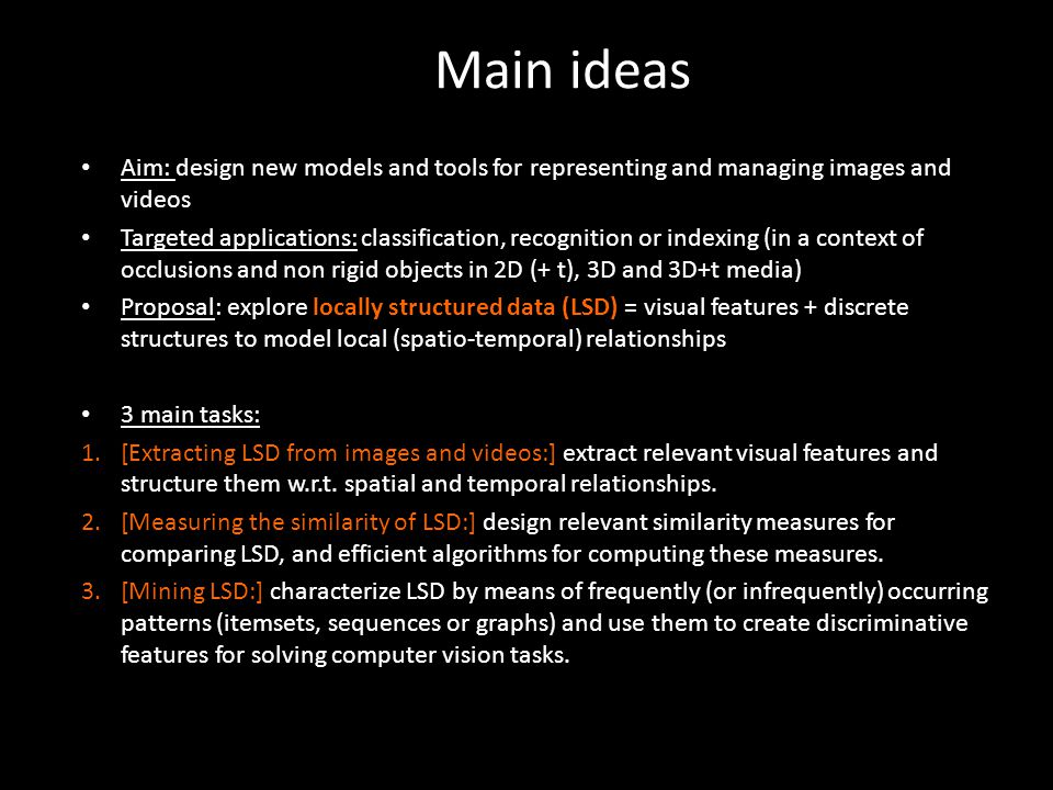 The project : 4 tasks interconnected 1.[Task 0] will be dedicated to the project management; 2.[Task 1] will design LSD for describing images and videos, and will design tools for extracting these LSD; 3.[Task 2] will design kernels, similarity measures and matching algorithms for comparing LSD; 4.[Task 3] will design mining algorithms for extracting relevant patterns in LSD; 5.[Task 4] will be dedicated to the design and use of demo platforms to test (and demonstrate) on computer vision benchmarks and new datasets the models and tools designed in Tasks 1 to 3.