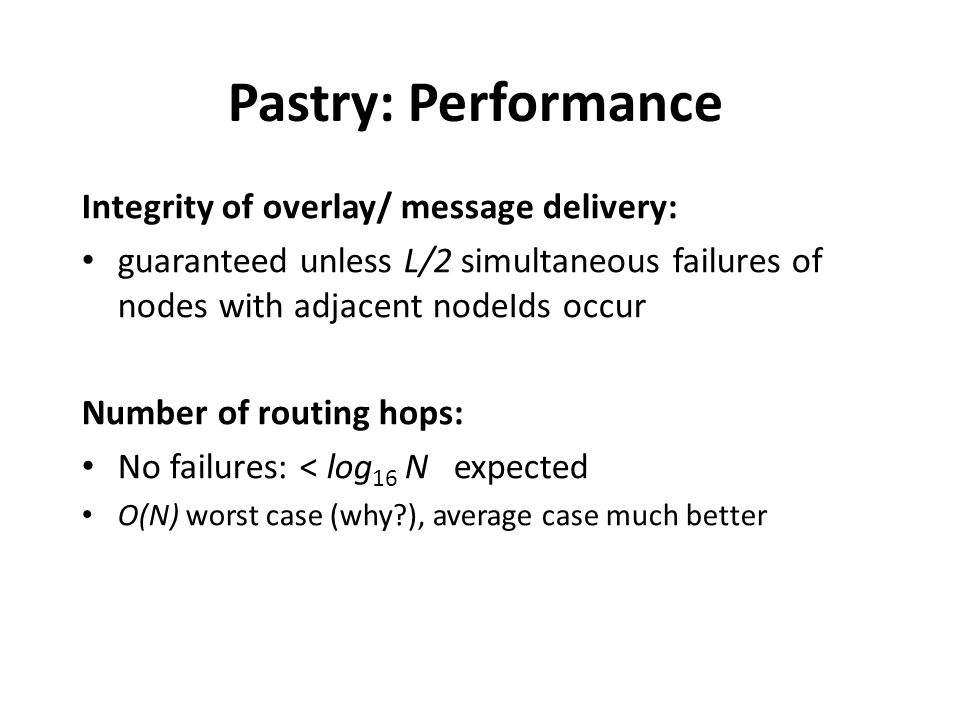 Pastry: Performance Integrity of overlay/ message delivery: guaranteed unless L/2 simultaneous failures of nodes with adjacent nodeIds occur Number of routing hops: No failures: < log 16 N expected O(N) worst case (why?), average case much better