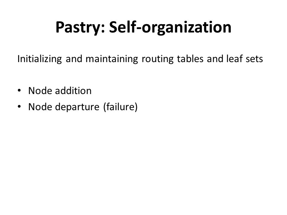 Pastry: Self-organization Initializing and maintaining routing tables and leaf sets Node addition Node departure (failure)