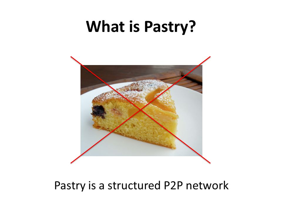 What is Pastry? Pastry is a structured P2P network