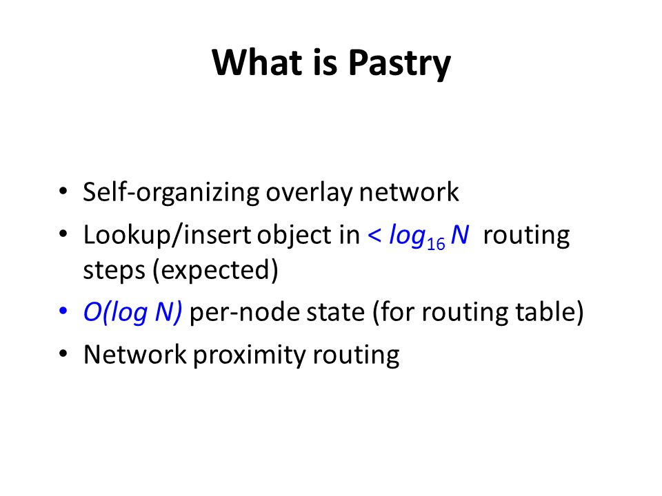 What is Pastry Self-organizing overlay network Lookup/insert object in < log 16 N routing steps (expected) O(log N) per-node state (for routing table)
