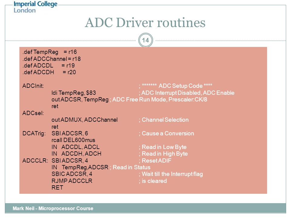 ADC Driver routines Mark Neil - Microprocessor Course 14.def TempReg = r16.def ADCChannel = r18.def ADCDL = r19.def ADCDH = r20 ADCInit:; ******* ADC Setup Code **** ldi TempReg, $83; ADC Interrupt Disabled, ADC Enable out ADCSR, TempReg; ADC Free Run Mode, Prescaler:CK/8 ret ADCsel: out ADMUX, ADCChannel; Channel Selection ret DCATrig:SBI ADCSR, 6; Cause a Conversion rcall DEL600mus IN ADCDL, ADCL; Read in Low Byte IN ADCDH, ADCH; Read in High Byte ADCCLR:SBI ADCSR, 4; Reset ADIF IN TempReg,ADCSR; Read in Status SBIC ADCSR, 4; Wait till the Interrupt flag RJMP ADCCLR; is cleared RET
