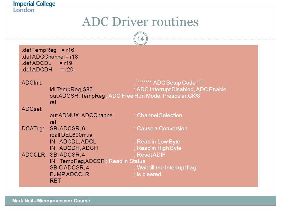 ADC Driver routines Mark Neil - Microprocessor Course 14.def TempReg = r16.def ADCChannel = r18.def ADCDL = r19.def ADCDH = r20 ADCInit:; ******* ADC
