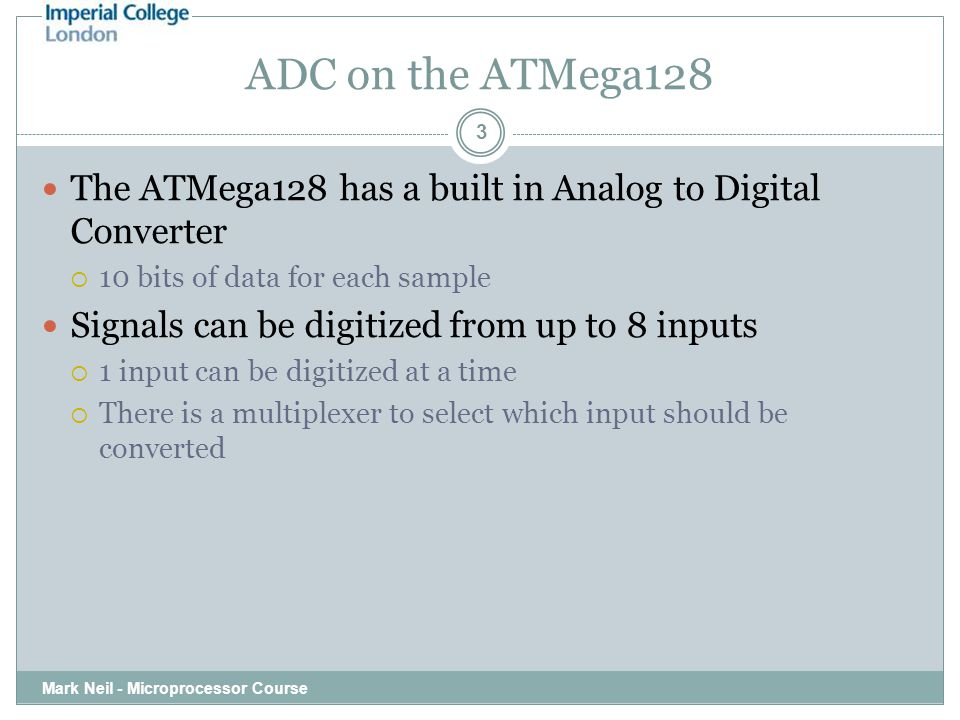 ADC on the ATMega128 Mark Neil - Microprocessor Course 3 The ATMega128 has a built in Analog to Digital Converter  10 bits of data for each sample Si