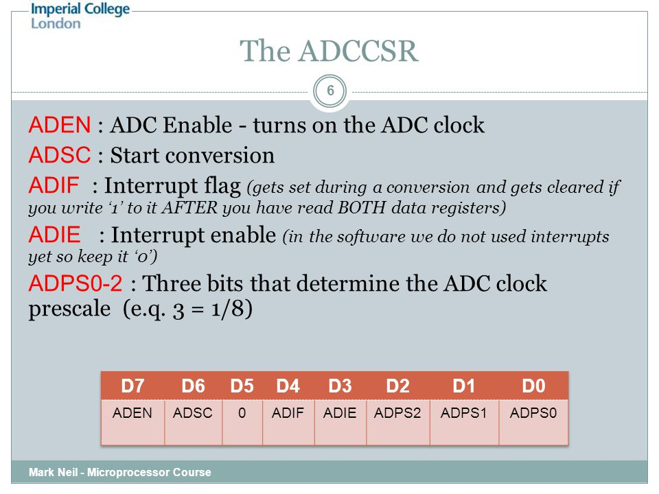 The ADCCSR Mark Neil - Microprocessor Course 6 ADEN : ADC Enable - turns on the ADC clock ADSC : Start conversion ADIF : Interrupt flag (gets set during a conversion and gets cleared if you write ' 1 ' to it AFTER you have read BOTH data registers) ADIE : Interrupt enable (in the software we do not used interrupts yet so keep it ' 0 ' ) ADPS0-2 : Three bits that determine the ADC clock prescale (e.q.