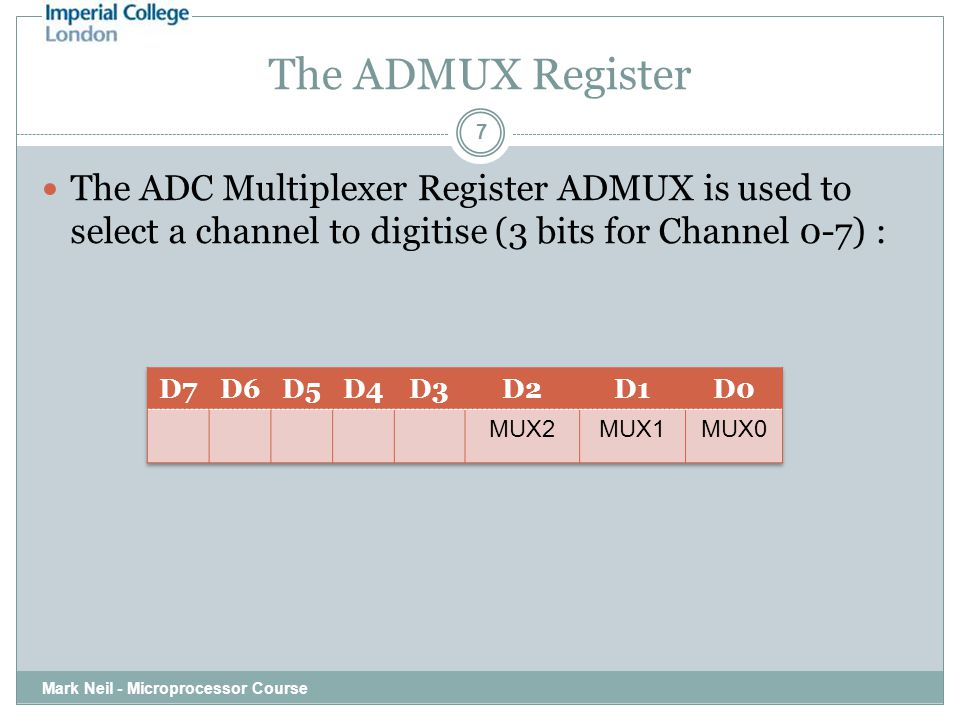 The ADMUX Register Mark Neil - Microprocessor Course 7 The ADC Multiplexer Register ADMUX is used to select a channel to digitise (3 bits for Channel
