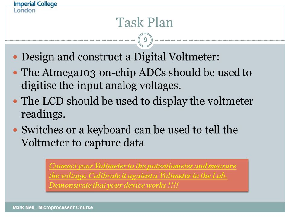 Task Plan Mark Neil - Microprocessor Course 9 Design and construct a Digital Voltmeter: The Atmega103 on-chip ADCs should be used to digitise the inpu