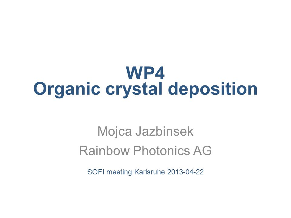 WP4 Organic crystal deposition Mojca Jazbinsek Rainbow Photonics AG SOFI meeting Karlsruhe 2013-04-22