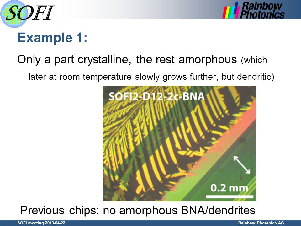 SOFI meeting 2013-04-22 Rainbow Photonics AG Example 1: Only a part crystalline, the rest amorphous (which later at room temperature slowly grows further, but dendritic) Previous chips: no amorphous BNA/dendrites