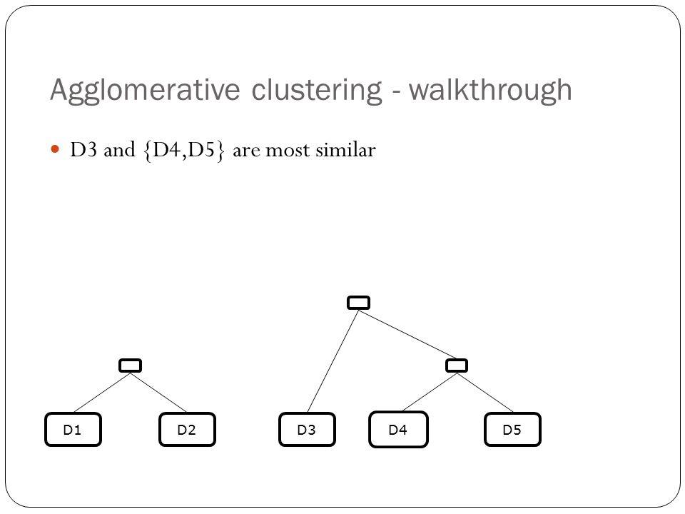 Agglomerative clustering - walkthrough D3 and {D4,D5} are most similar D4 D5D3D2D1