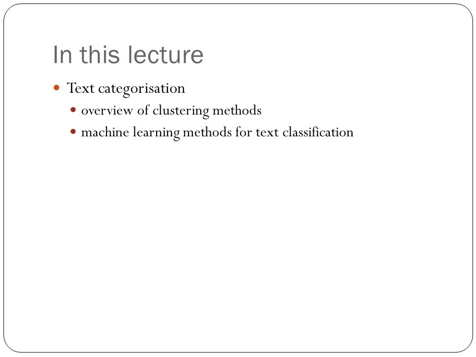 In this lecture Text categorisation overview of clustering methods machine learning methods for text classification