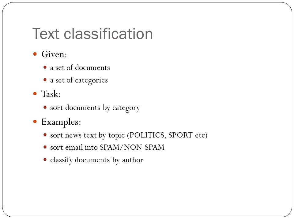 Text classification Given: a set of documents a set of categories Task: sort documents by category Examples: sort news text by topic (POLITICS, SPORT etc) sort email into SPAM/NON-SPAM classify documents by author