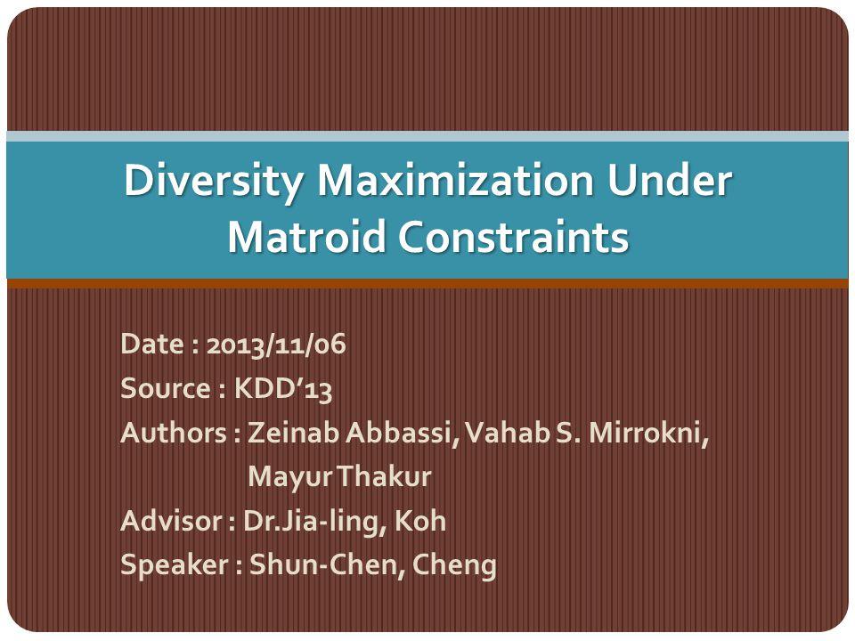 Diversity Maximization Under Matroid Constraints Date : 2013/11/06 Source : KDD'13 Authors : Zeinab Abbassi, Vahab S. Mirrokni, Mayur Thakur Advisor :