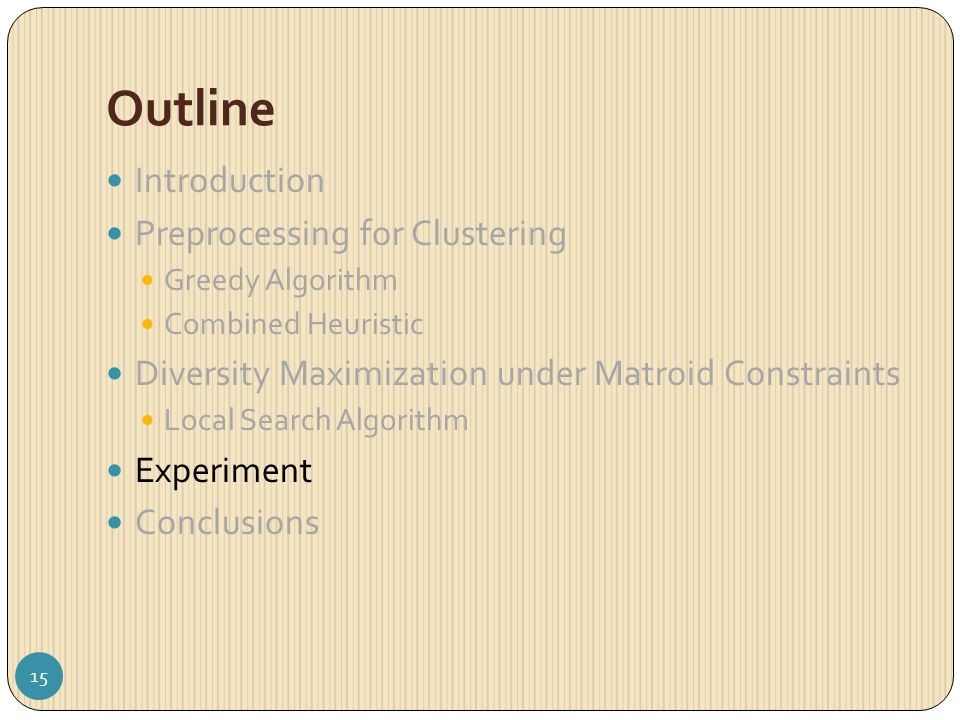 Outline Introduction Preprocessing for Clustering Greedy Algorithm Combined Heuristic Diversity Maximization under Matroid Constraints Local Search Algorithm Experiment Conclusions 15