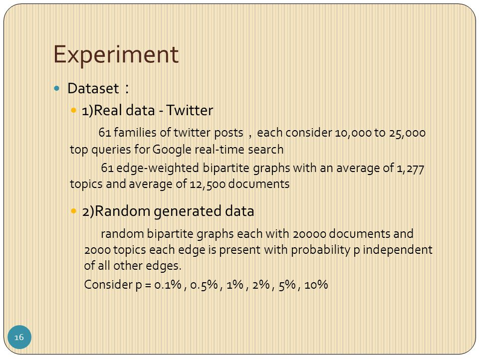 Experiment Dataset : 1)Real data - Twitter 61 families of twitter posts , each consider 10,000 to 25,000 top queries for Google real-time search 61 edge-weighted bipartite graphs with an average of 1,277 topics and average of 12,500 documents 2)Random generated data random bipartite graphs each with 20000 documents and 2000 topics each edge is present with probability p independent of all other edges.