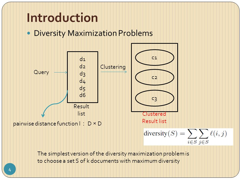 Introduction Diversity Maximization Problems Query d1 d2 d3 d4 d5 d6 Result list Clustering Clustered Result list c1 c2 c3 pairwise distance function l : D × D The simplest version of the diversity maximization problem is to choose a set S of k documents with maximum diversity 4
