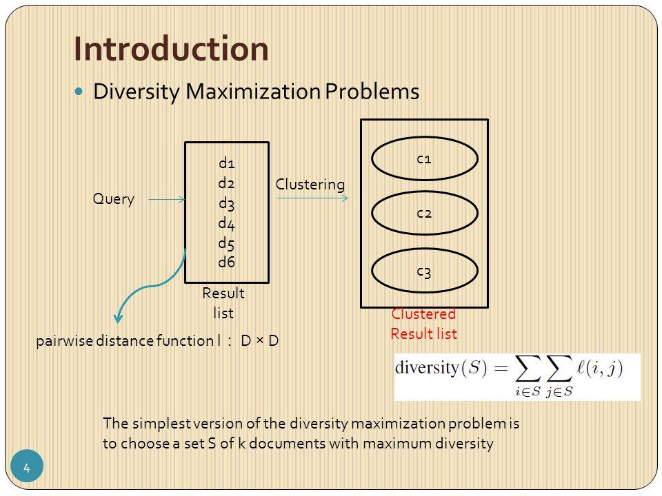 Introduction Diversity Maximization Problems Query d1 d2 d3 d4 d5 d6 Result list Clustering Clustered Result list c1 c2 c3 pairwise distance function