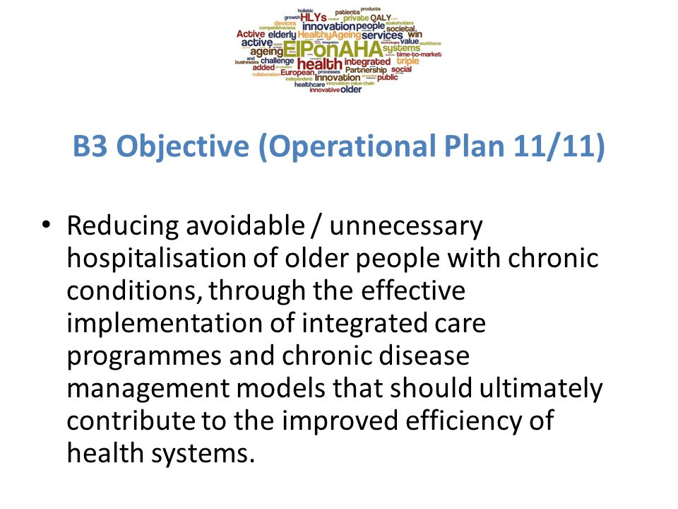 B3 Objective (Operational Plan 11/11) Reducing avoidable / unnecessary hospitalisation of older people with chronic conditions, through the effective implementation of integrated care programmes and chronic disease management models that should ultimately contribute to the improved efficiency of health systems.
