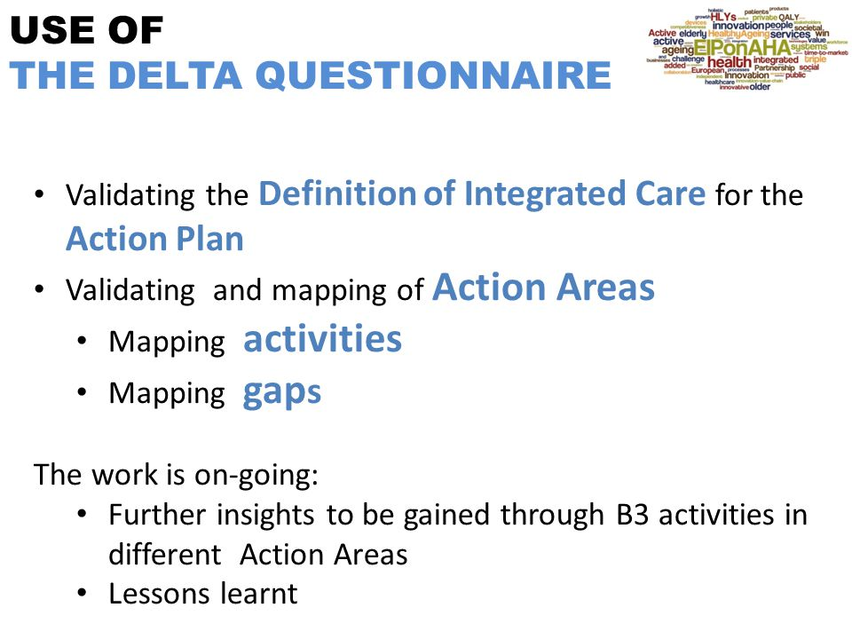 USE OF THE DELTA QUESTIONNAIRE Validating the Definition of Integrated Care for the Action Plan Validating and mapping of Action Areas Mapping activities Mapping gap s The work is on-going: Further insights to be gained through B3 activities in different Action Areas Lessons learnt