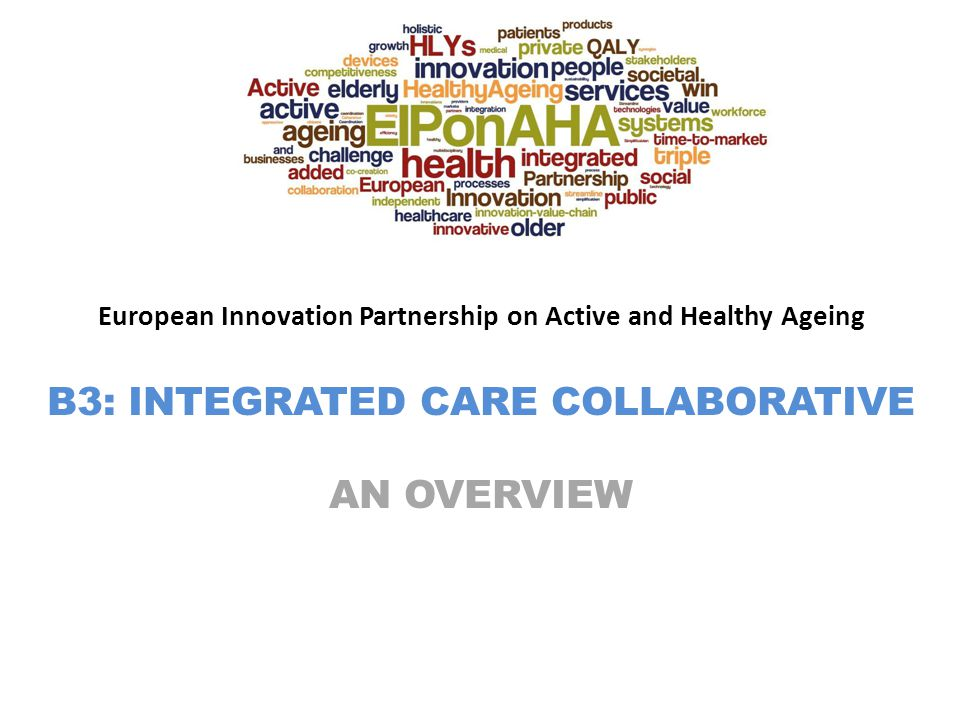 European Innovation Partnership on Active and Healthy Ageing B3: INTEGRATED CARE COLLABORATIVE AN OVERVIEW