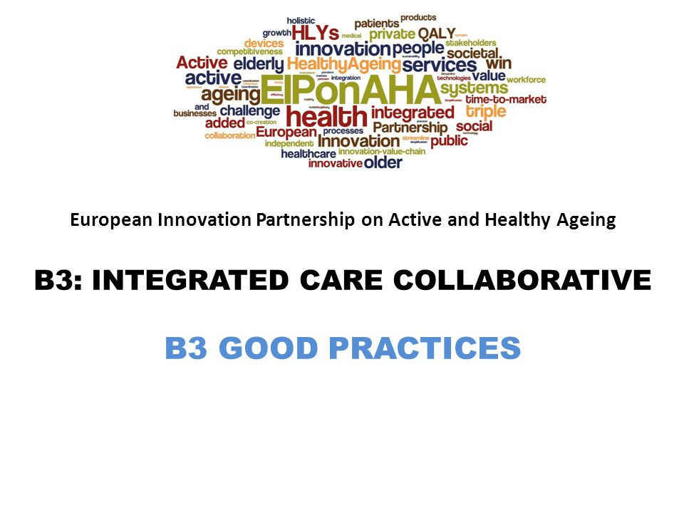 European Innovation Partnership on Active and Healthy Ageing B3: INTEGRATED CARE COLLABORATIVE B3 GOOD PRACTICES
