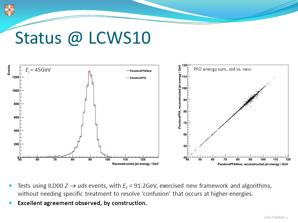 John Marshall, 4 Status @ LCWS10 PFO energy sum, old vs. new E j = 45GeV Tests using ILD00 Z  uds events, with E z = 91.2GeV, exercised new framework