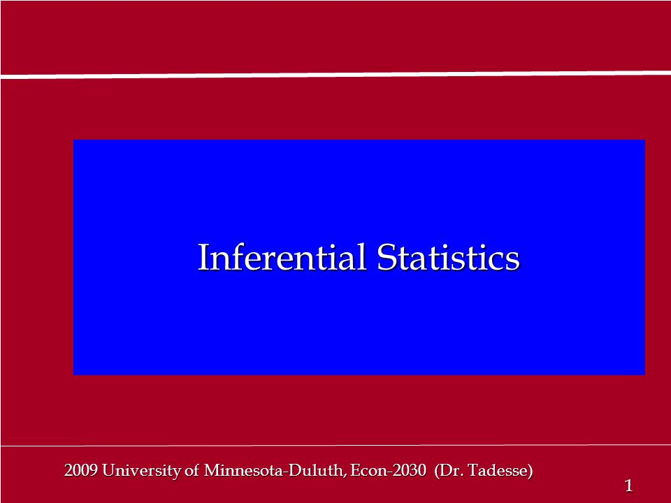 1 1 2009 University of Minnesota-Duluth, Econ-2030 (Dr. Tadesse) Inferential Statistics