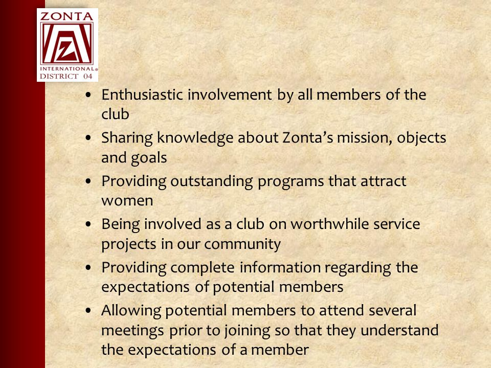 Enthusiastic involvement by all members of the club Sharing knowledge about Zonta's mission, objects and goals Providing outstanding programs that attract women Being involved as a club on worthwhile service projects in our community Providing complete information regarding the expectations of potential members Allowing potential members to attend several meetings prior to joining so that they understand the expectations of a member
