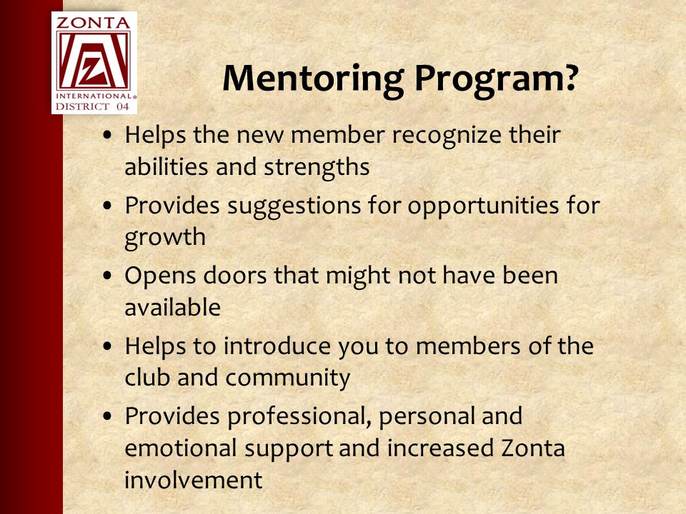 Mentoring Program? Helps the new member recognize their abilities and strengths Provides suggestions for opportunities for growth Opens doors that mig
