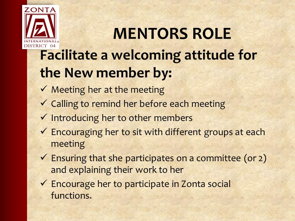 MENTORS ROLE Facilitate a welcoming attitude for the New member by: Meeting her at the meeting Calling to remind her before each meeting Introducing her to other members Encouraging her to sit with different groups at each meeting Ensuring that she participates on a committee (or 2) and explaining their work to her Encourage her to participate in Zonta social functions.