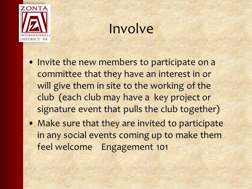 Involve Invite the new members to participate on a committee that they have an interest in or will give them in site to the working of the club (each club may have a key project or signature event that pulls the club together) Make sure that they are invited to participate in any social events coming up to make them feel welcome Engagement 101