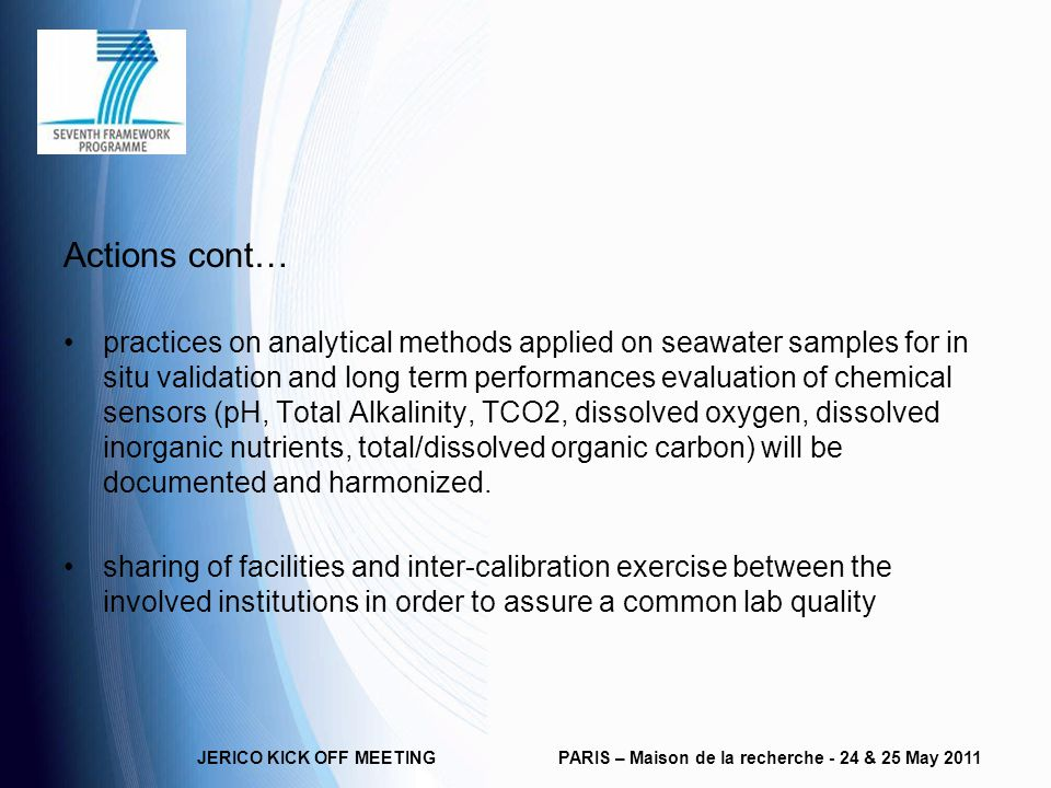 Actions cont… practices on analytical methods applied on seawater samples for in situ validation and long term performances evaluation of chemical sensors (pH, Total Alkalinity, TCO2, dissolved oxygen, dissolved inorganic nutrients, total/dissolved organic carbon) will be documented and harmonized.
